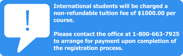 International students will be charged a non-refundable tuition fee of $1000 per course. Please contact the office at 1-800-663-7925 to arrange for payment upon completion of the registration process.